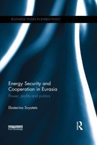 Routledge Studies in Energy Policy: Energy Security and Cooperation in Eurasia, Ekaterina Svyatets