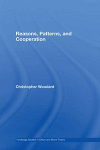 Routledge Studies in Ethics and Moral Theory: Reasons, Patterns, and Cooperation, Christopher Woodard