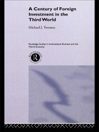 Routledge Studies in International Business and the World Economy: Century of Foreign Investment in the Third World, Michael Twomey