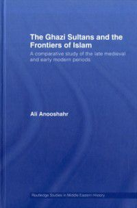 Routledge Studies in Middle Eastern History: Ghazi Sultans and the Frontiers of Islam, Ali Anooshahr