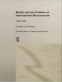 Routledge Studies in Modern European History: Britain and the Problem of International Disarmament, Carolyn J. Kitching
