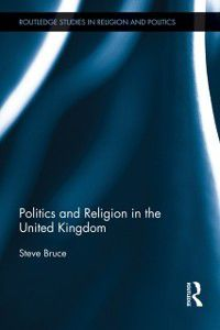Routledge Studies in Religion and Politics: Politics and Religion in the United Kingdom, Steve Bruce