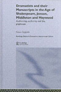 Routledge Studies in Renaissance Literature and Culture: Dramatists and their Manuscripts in the Age of Shakespeare, Jonson, Middleton and Heywood, Grace Ioppolo