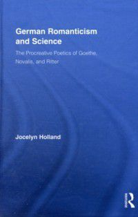 Routledge Studies in Romanticism: German Romanticism and Science, Jocelyn Holland