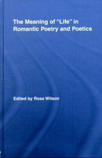 Routledge Studies in Romanticism: Meaning of &quote;Life&quote; in Romantic Poetry and Poetics, Ross Wilson