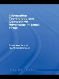 Routledge Studies in Small Business: Information Technology and Competitive Advantage in Small Firms, Frank Schlemmer, Brian Webb