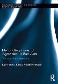 Routledge Studies in the Growth Economies of Asia: Negotiating Financial Agreement in East Asia, Kaewkamol Karen Pitakdumrongkit