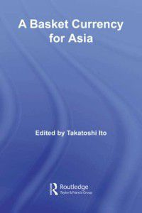 Routledge Studies in the Growth Economies of Asia: Basket Currency for Asia