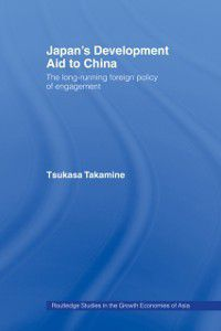 Routledge Studies in the Growth Economies of Asia: Japan's Development Aid to China, Tsukasa Takamine
