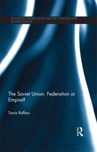 Routledge Studies in the History of Russia and Eastern Europe: Soviet Union - Federation or Empire?, Tania Raffass