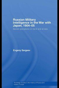 Routledge Studies in the History of Russia and Eastern Europe: Russian Military Intelligence in the War with Japan, 1904-05, Evgeny Sergeev