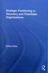 Routledge Studies in the Management of Voluntary and Non-Profit Organizations: Strategic Positioning in Voluntary and Charitable Organizations, Celine Chew