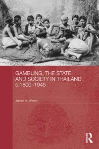 Routledge Studies in the Modern History of Asia: Gambling, the State and Society in Thailand, c.1800-1945, James A. Warren