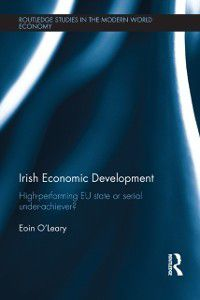 Routledge Studies in the Modern World Economy: Irish Economic Development, Eoin O'Leary