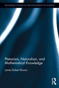 Routledge Studies in the Philosophy of Science: Platonism, Naturalism, and Mathematical Knowledge, James Robert Brown