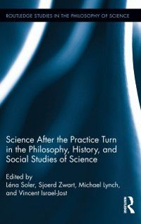 Routledge Studies in the Philosophy of Science: Science after the Practice Turn in the Philosophy, History, and Social Studies of Science