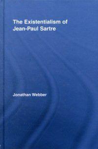 Routledge Studies in Twentieth Century Philosophy: Existentialism of Jean-Paul Sartre, Jonathan Webber