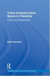 Routledge Studies on the Arab-Israeli Conflict: Trans-Colonial Urban Space in Palestine, Maha Samman