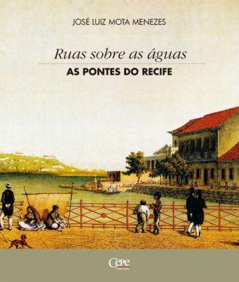 Ruas sobre as águas: as pontes do Recife, José Luiz Mota Menezes