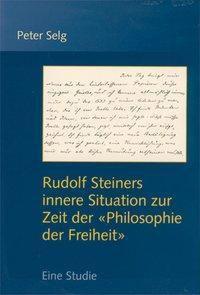 Rudolf Steiners innere Situation zur Zeit der Philosophie der Freiheit, Peter Selg