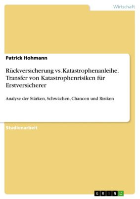Rückversicherung vs. Katastrophenanleihe. Transfer von Katastrophenrisiken für Erstversicherer, Patrick Hohmann