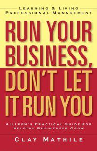 Run Your Business, Don't Let It Run You, Clay Mathile