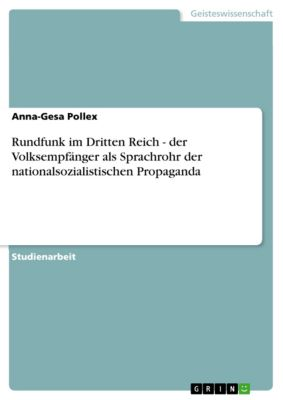 Rundfunk im Dritten Reich - der Volksempfänger als Sprachrohr der nationalsozialistischen Propaganda, Anna-Gesa Pollex