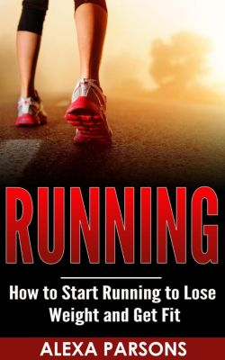 Running: How to Start Running to Lose Weight and Get Fit, Alexa Parsons