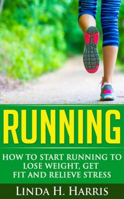 Running: How to Start Running to Lose Weight, Get Fit and Relieve Stress, Linda H. Harris