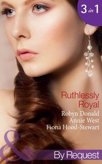 Ruthlessly Royal: Rich, Ruthless and Secretly Royal / Passion, Purity and the Prince / The Royal Marriage (Mills & Boon By Request) (Self-Made Millionaires, Book 1), Annie West, Robyn Donald, Fiona Hood-Stewart