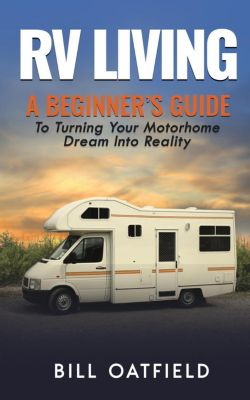 RV Living: A Beginner's Guide To Turning Your Motorhome Dream Into Reality, Bill Oatfield