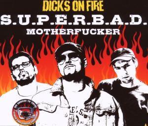 S.U.P.E.R.B.A.D. Motherfucker, Dicks On Fire
