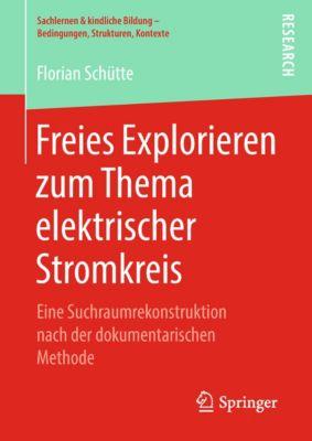 Sachlernen & kindliche Bildung – Bedingungen, Strukturen, Kontexte: Freies Explorieren zum Thema elektrischer Stromkreis, Florian Schütte