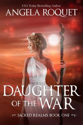 Sacred Realms: Daughter of the War (Sacred Realms, #1), Angela Roquet