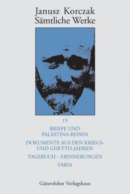 Sämtliche Werke, 16 Bde. u. Erg.-Bd.: Bd.15 Briefe und Palästina-Reisen; Dokumente aus den Kriegs- und Ghetto-Jahren; Tagebuch - Erinnerungen; Varia - Janusz Korczak |