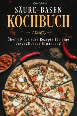 Säure-Basen-Kochbuch - über 50 basische Rezepte für eine gesunde Ernährung (Säure Basen Rezepte, Basen Diät ), Lena Richter