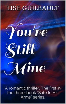 Safe In His Arms: You're Still Mine (Safe In His Arms, #1), Lise Guilbault