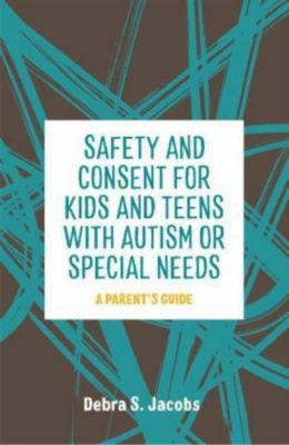 Safety and Consent for Kids and Teens with Autism or Special Needs, Debra S. Jacobs