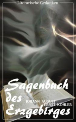 Sagenbuch des Erzgebirges (Johann August Ernst Köhler) (Literarische Gedanken Edition), Johann August Ernst Köhler