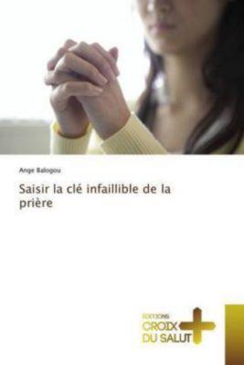 Saisir la clé infaillible de la prière, Ange Balogou