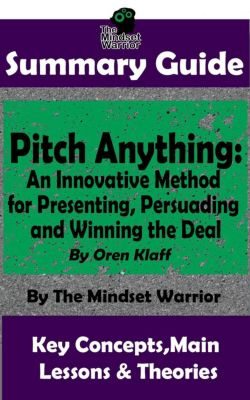 ( Sales Presentations, Negotiation, Influence & Persuasion ): Summary Guide: Pitch Anything: An Innovative Method for Presenting, Persuading and Winning the Deal: By Oren Klaff | The Mindset Warrior Summary Guide (( Sales Presentations, Negotiation, Influence & Persuasion )), The Mindset Warrior