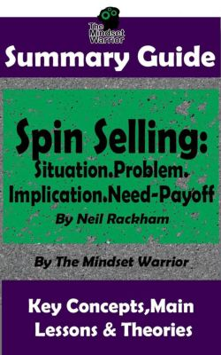 Sales & Selling, Management, Negotiation: Summary Guide: Spin Selling: Situation.Problem.Implication.Need-Payoff: By Neil Rackham | The Mindset Warrior Summary Guide (Sales & Selling, Management, Negotiation), The Mindset Warrior