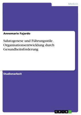 Salutogenese und Führungsstile. Organisationsentwicklung durch Gesundheitsförderung, Annemarie Fajardo