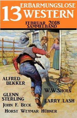 Sammelband 13 erbarmungslose Western Februar 2018, Alfred Bekker, W. W. Shols, John F. Beck, Larry Lash, Glenn Stirling, Horst Weymar Hübner