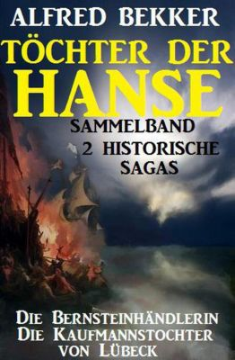 Sammelband 2 historische Sagas: Töchter der Hanse, Alfred Bekker