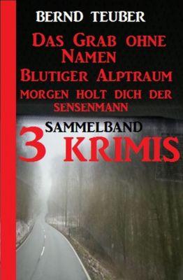 Sammelband 3 Krimis: Das Grab ohne Namen/Blutiger Alptraum/Morgen holt dich der Sensenmann, Bernd Teuber