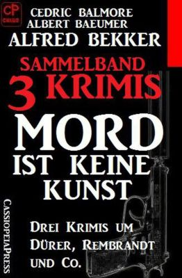 Sammelband 3 Krimis: Mord ist keine Kunst – Drei Krimis um Dürer, Rembrandt und Co., Alfred Bekker, Cedric Balmore, Albert Baeumer
