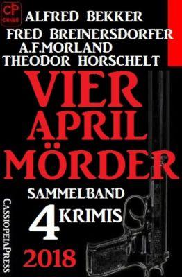 Sammelband 4 Krimis: Vier April-Mörder 2018, Alfred Bekker, Fred Breinersdorfer, A. F. Morland, Theodor Horschelt