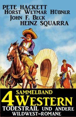 Sammelband 4 Western: Todestrail und andere Wildwest-Romane, Pete Hackett, John F. Beck, Horst Weymar Hübner, Heinz Squarra