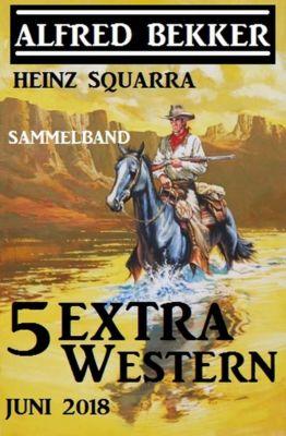 Sammelband 5 Extra Western Juni 2018, Alfred Bekker, Heinz Squarra